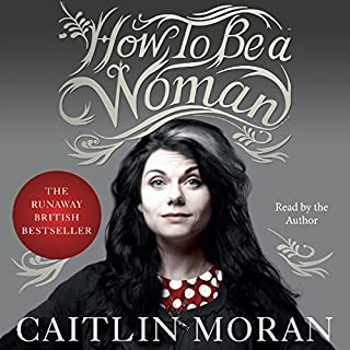 How to Be a Woman                   Written by:                                                                                                                                 Caitlin Moran                               Narrated by:                                                                                                                                 Caitlin Moran                      Length: 8 hrs and 45 mins     9 ratings     Overall 4.6