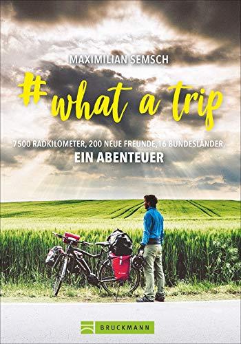 # what a trip: Mit dem E-Bike einmal quer durch Deutschland – 16 Bundesländer, 7500 km Radfernwege: Abenteuer vor der Haustür. Mit zahlreichen Bildern auf 192 Seiten.