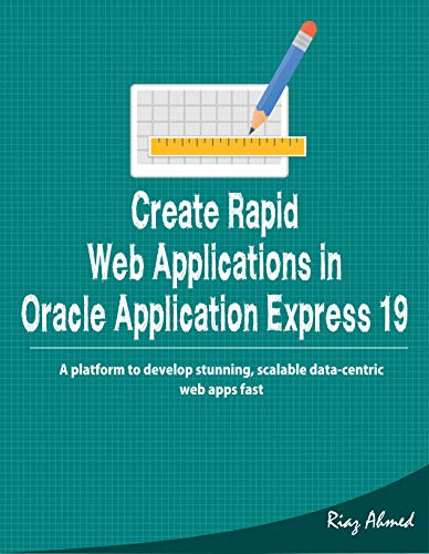 Create Rapid Web Applications in Oracle Application Express 19:  A platform to develop stunning, scalable data-centric web apps fast (English Edition)