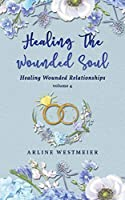Healing the Wounded Soul: Healing Wounded Relationships Volume 4