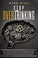 Stop Overthinking: How to Overcome Negative Thinking, Procrastination, Anxiety, and Other Negative Emotions. How to Increase Self-Esteem, Self-Confidence, Emotional Intelligence and Productivity.