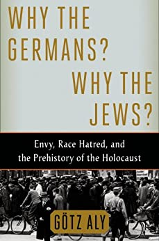 Why the Germans? Why the Jews?: Envy, Race Hatred, and the Prehistory of the Holocaust by [Götz Aly]