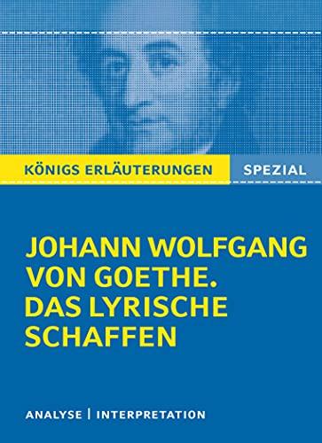 Königs Erläuterungen: Goethe. Das lyrische Schaffen.: Interpretationen zu den wichtigsten Gedichten (Königs Erläuterungen Spezial)