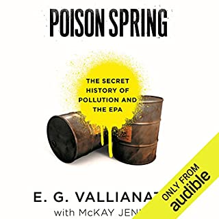 Poison Spring     The Secret History of Pollution and the EPA              By:                                                                                                                                 E. G. Vallianatos,                                                                                        McKay Jenkins                               Narrated by:                                                                                                                                 Michael McConnahie                      Length: 9 hrs and 47 mins     27 ratings     Overall 4.4