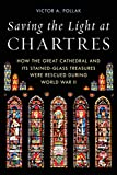 Saving the Light at Chartres: How the Great Cathedral and Its Stained-Glass Treasures Were Rescued during World War II