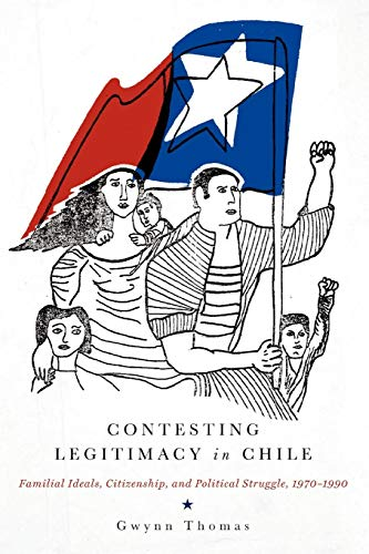 Contesting Legitimacy in chile: Familial Ideals, Citizenship, and Political Struggle, 1970–1990