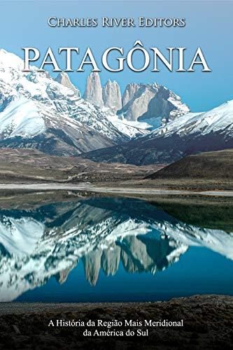 Patagônia: A História da Região Mais Meridional da América do Sul