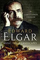 Edward Elgar: Music, Life and Landscapes