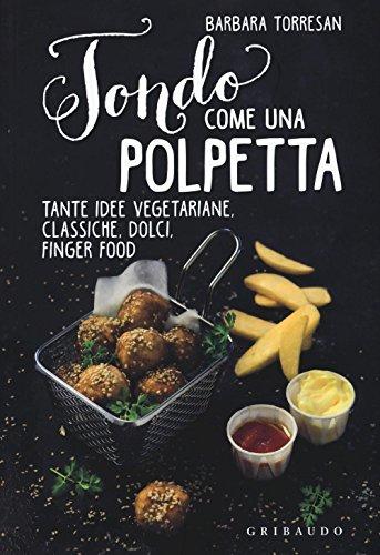 Tondo come una polpetta. Tante idee vegetariane, classiche, dolci, finger food. Ediz. illustrata