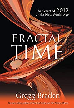 Fractal Time: The Secret of 2012 and a New World Age by [Gregg Braden]