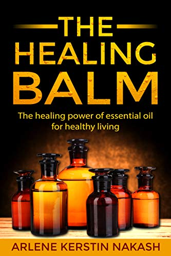 The Healing Balm: The healing power of essential oil for healthy living