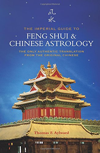 The Imperial Guide to Feng Shui and Chinese Astrology: The Only Authentic Translation from the Original Chinese