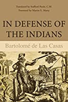 In Defense of the Indians: The Defense of the Most Reverend Lord, Don Fray Bartolome De Las Casas, of the Order of Preachers, Late Bishop of Chiapa,
