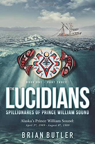 Book One - The Lucidians: Part Three - Spillionares of Prince William Sound: Alaska's Prince William Sound: April 3rd, 1989 - August 8th, 1989 (The Lucidians (Book 3))