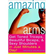 Amazing Arms: Get Toned Triceps, Beautiful Biceps, and Sexy Shoulders in Just Minutes a Day!