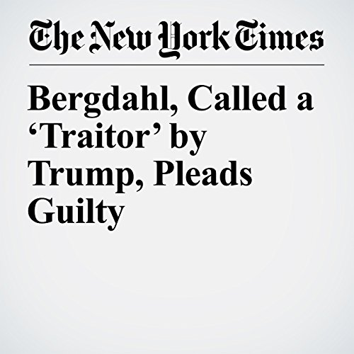 Bergdahl, Called a 'Traitor' by Trump, Pleads Guilty audiobook cover art