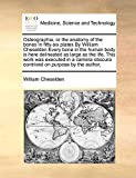 Osteographia, or the anatomy of the bones In fifty-six plates By William Cheselden Every bone in the human body is here delineated as large as the ... obscura contrived on purpose by the author,