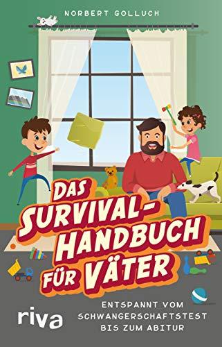 Das Survival-Handbuch für Väter: Entspannt vom Schwangerschaftstest bis zum Abitur