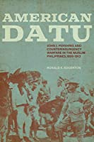 American Datu: John J. Pershing and Counterinsurgency Warfare in the Muslim Philippines, 1899-1913 (Battles and Campaigns)