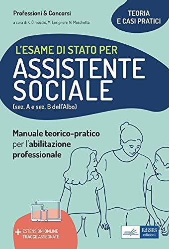 L'esame di Stato per Assistente sociale. Manuale teorico-pratico per l'abilitazione professionale (sez. A e sez. B dell'Albo). Con aggiornamento online
