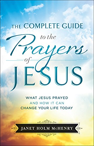 The Complete Guide to the Prayers of Jesus: What Jesus Prayed and How It Can Change Your Life Today by [Janet Holm McHenry]
