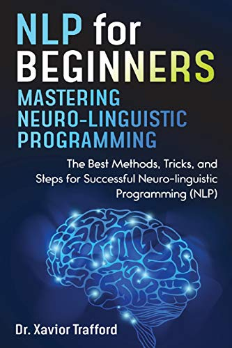 NLP for Beginners : Mastering Neuro-linguistic Programming: The Best Methods, Tricks, and Steps for Successful Neuro-linguistic Programming (NLP)