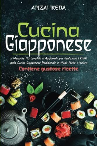CUCINA GIAPPONESE: Il manuale più completo e aggiornato per realizzare i piatti della cucina giapponese tradizionale in modo facile e veloce. CONTIENE GUSTOSE RICETTE!