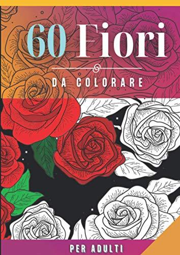 60 FIORI da colorare: per adulti   120 pagine   Formato A4 - 21x29,7 cm   moltissime varietà di fiori   Disegni anti stress   pagine più spesse di ... vasi di fiori, mandala, composizioni floreali