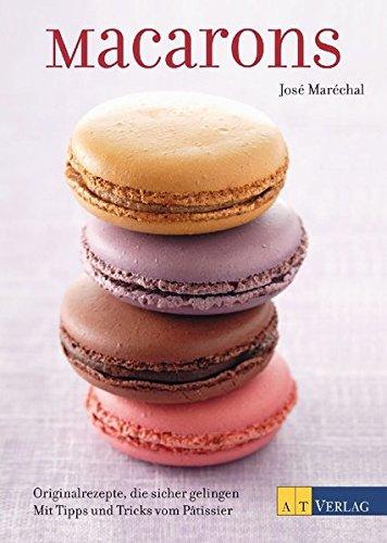 Macarons: Originalrezepte, die sicher gelingen Mit Tipps und Tricks vom Pâtissier