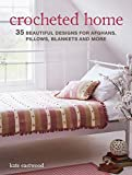 Crocheted Home: 35 Beautiful Designs for Afghans, Pillows, Blankets and More