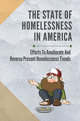The State Of Homelessness In America: Efforts To Ameliorate And Reverse Present Homelessness Trends: History Of Homelessness (English Edition)