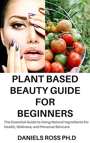 PLANT BASED BEAUTY GUIDE FOR BEGINNERS: The Essential Guide to Using Natural Ingredients for Health, Wellness, and Personal Skincare (English Edition)
