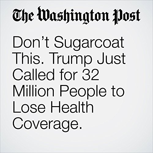 Don't Sugarcoat This. Trump Just Called for 32 Million People to Lose Health Coverage. copertina