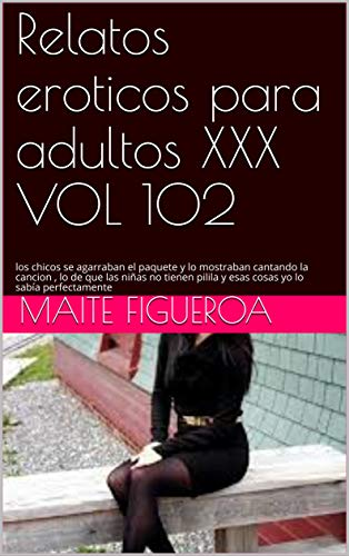 Relatos eroticos para adultos XXX VOL 102: los chicos se agarraban el paquete y lo  mostraban cantando la cancion , lo de que las niñas no tienen pilila y esas cosas yo lo sabía perfectamente
