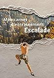 Mon carnet d'entrainement Escalade: Carnet à remplir séance après séance pour évaluer votre pratique, votre niveau et visualiser votre progression | ... entrainements | 125 pages | 16,99 X 24,40 cm