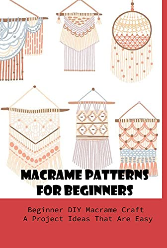 Macrame Patterns For Beginners: Beginner DIY Macrame Craft A Project Ideas That Are Easy: Learn To Macrame (English Edition)
