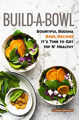Build-A-Bowl: Bountiful Buddha Bowl Recipes – It's Time to Get Hip N' Healthy