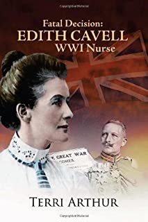Fatal Decision: Edith Cavell Wwi Nurse