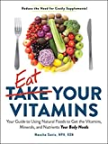 Eat Your Vitamins: Your Guide to Using Natural Foods to Get the...