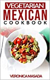 Vegetarian Mexican cookbook: 100+ illustrated vegetarian recipes from Mexico and other, step by step instructions to cook mouth-watering Mexican dishes and food