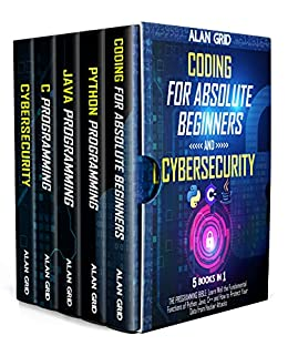 Coding for Absolute Beginners and Cybersecurity: 5 BOOKS IN 1 THE PROGRAMMING BIBLE: Learn Well the Fundamental Functions of Python, Java, C++ and How to Protect Your Data from Hacker Attacks by [Alan  Grid]