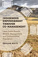 Indigenous Empowerment Through Co-Management: Land Claims Boards, Wildlife Management, and Environmental Regulation