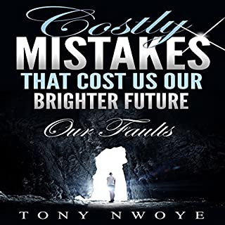 Costly Mistakes That Cost Us Our Brighter Future: Our Faults                   By:                                                                                                                                 Tony Nwoye                               Narrated by:                                                                                                                                 Michael Scott                      Length: 6 hrs and 18 mins     12 ratings     Overall 5.0