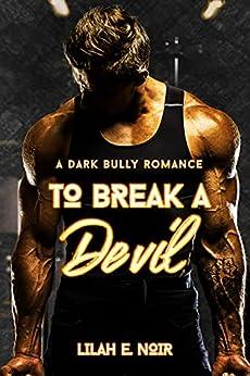 To Break A Devil: A Dark Bully Romance by [Lilah E. Noir]