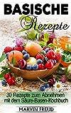 Basische Rezepte: 30 Rezepte zum Abnehmen mit dem Säure-Basen-Kochbuch (Basische Ernährung)