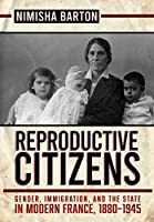 Reproductive Citizens: Gender, Immigration, and the State in Modern France, 1880-1945
