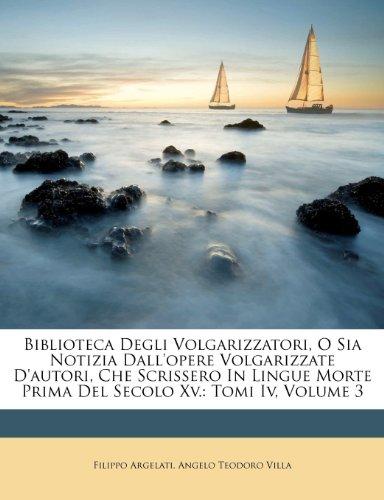 Biblioteca Degli Volgarizzatori, O Sia Notizia Dall'opere Volgarizzate d'Autori, Che Scrissero in Lingue Morte Prima del Secolo XV.: Tomi IV, Volume 3