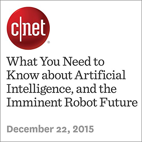 What You Need to Know about Artificial Intelligence, and the Imminent Robot Future audiobook cover art