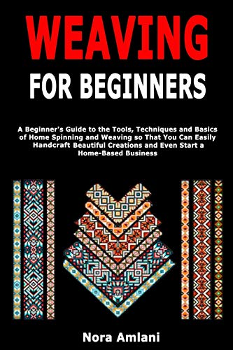 Weaving for Beginners: A Beginner's Guide to the Tools, Techniques and Basics of Home Spinning and Weaving so That You Can Easily Handcraft Beautiful Creations and Even Start a Home-Based Business