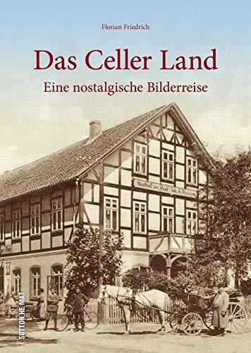 Das Celler Land in rund 160 beeindruckenden historischen Fotografien, die zu einer nostalgischen Bilderreise in den alten Landkreis Celle einladen: Eine nostalgische Bilderreise (Sutton Archivbilder)